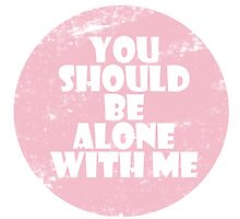 You Should Be Alone With Me by idafreja