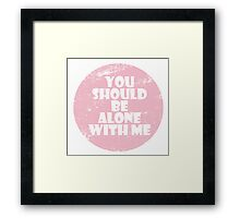 You Should Be Alone With Me Framed Print