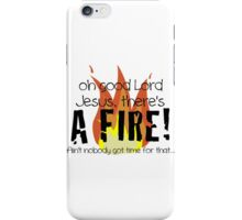 Oh good Lord Jesus, there's a fire! Ain't nobody got time for that... t-shirt iPhone Case/Skin