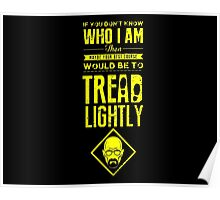 If you don't know who I am, then maybe your best course would be to tread lightly Poster