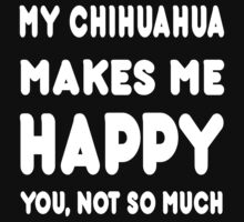 My Chihuahua Makes Me Happy You, Not So Much! by Awesome Arts