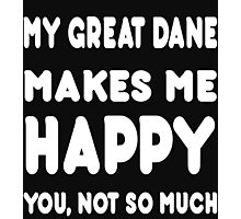 My Great Dane Makes Me Happy You ,Not So Much! Photographic Print