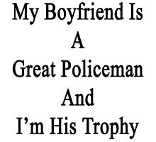 My Boyfriend Is A Great Policeman And I'm His Trophy  by supernova23