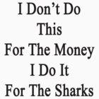 I Don't Do This For The Money I Do It For The Sharks  by supernova23