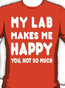 My Labrador Makes Me Happy You, Not So Much - T-Shirts & Hoodies! T-Shirt