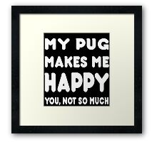 My Pug Makes Me Happy You, Not So Much - TShirts & Hoodies! Framed Print