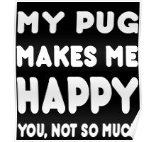 My Pug Makes Me Happy You, Not So Much - TShirts & Hoodies! Poster