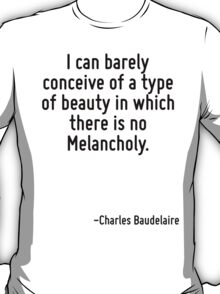 I can barely conceive of a type of beauty in which there is no Melancholy. T-Shirt