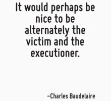It would perhaps be nice to be alternately the victim and the executioner. by Quotr