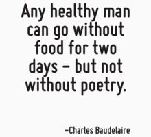 Any healthy man can go without food for two days - but not without poetry. by Quotr
