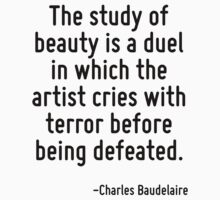 The study of beauty is a duel in which the artist cries with terror before being defeated. by Quotr