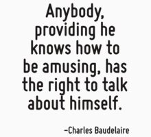 Anybody, providing he knows how to be amusing, has the right to talk about himself. by Quotr