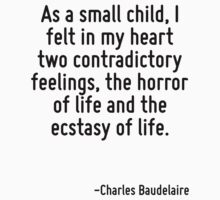 As a small child, I felt in my heart two contradictory feelings, the horror of life and the ecstasy of life. by Quotr