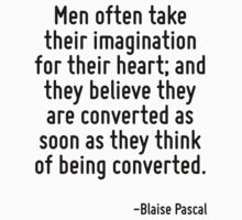 Men often take their imagination for their heart; and they believe they are converted as soon as they think of being converted. by Quotr
