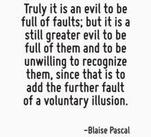 Truly it is an evil to be full of faults; but it is a still greater evil to be full of them and to be unwilling to recognize them, since that is to add the further fault of a voluntary illusion. by Quotr