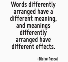 Words differently arranged have a different meaning, and meanings differently arranged have different effects. by Quotr