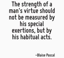 The strength of a man's virtue should not be measured by his special exertions, but by his habitual acts. by Quotr