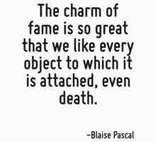The charm of fame is so great that we like every object to which it is attached, even death. by Quotr