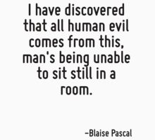 I have discovered that all human evil comes from this, man's being unable to sit still in a room. by Quotr