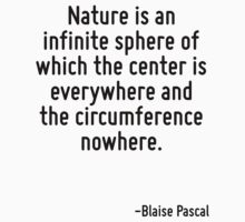 Nature is an infinite sphere of which the center is everywhere and the circumference nowhere. by Quotr