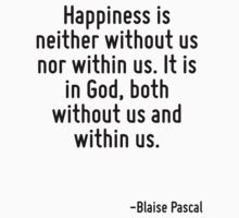 Happiness is neither without us nor within us. It is in God, both without us and within us. by Quotr