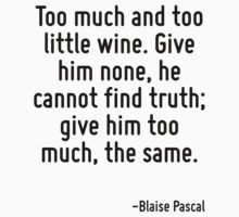 Too much and too little wine. Give him none, he cannot find truth; give him too much, the same. by Quotr