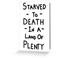 Starved To Death In A Land Of Plenty Greeting Card