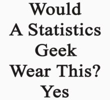 Would A Statistics Geek Wear This? Yes  T-Shirt