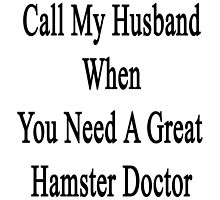 Call My Husband When You Need A Great Hamster Doctor  by supernova23