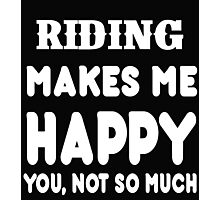 Riding Makes Me Happy You, Not So Much Photographic Print