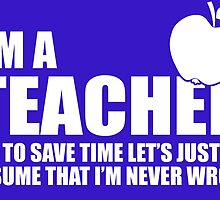 I'M A Teacher. To Save Time Let's Just Assume That I'M Never Wrong by crazyarts
