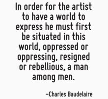 In order for the artist to have a world to express he must first be situated in this world, oppressed or oppressing, resigned or rebellious, a man among men. by Quotr