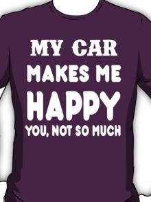 My Car Makes Me Happy You, Not So Much T-Shirt