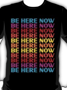 Be Here Now T-Shirt T-Shirt
