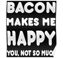 Bacon Makes Me Happy You, Not So Much - Tshirts & Hoodies! Poster