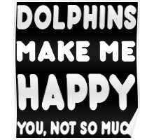 Dolphins Make Me Happy You, Not So Much - Tshirts & Hoodies! Poster