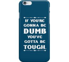 If You're Gonna Be Dumb You gotta Be Tough iPhone Case/Skin