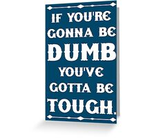 If You're Gonna Be Dumb You gotta Be Tough Greeting Card