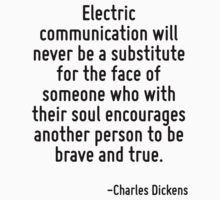 Electric communication will never be a substitute for the face of someone who with their soul encourages another person to be brave and true. by Quotr