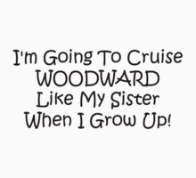 Im Going To Cruise Woodward Like My Sister When I Grow Up by Gear4Gearheads