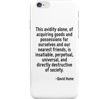 This avidity alone, of acquiring goods and possessions for ourselves and our nearest friends, is insatiable, perpetual, universal, and directly destructive of society. iPhone Case/Skin