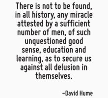 There is not to be found, in all history, any miracle attested by a sufficient number of men, of such unquestioned good sense, education and learning, as to secure us against all delusion in themselv by Quotr