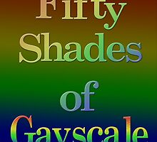 Fifty Shades of Gayscale by TwistedPenguin