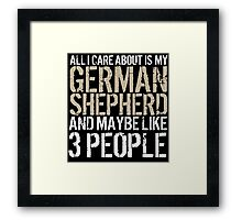 Excellent 'All I Care About Is German Shepherd And Maybe Like 3 People' Tshirt, Accessories and Gifts Framed Print