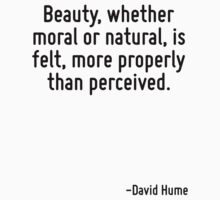 Beauty, whether moral or natural, is felt, more properly than perceived. by Quotr