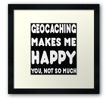 Geocaching Makes Me Happy You, Not So Much - Tshirts & Hoodies! Framed Print