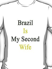 Brazil Is My Second Wife  T-Shirt