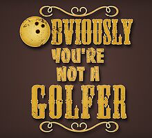 Obviously You're Not A Golfer by SJ-Graphics