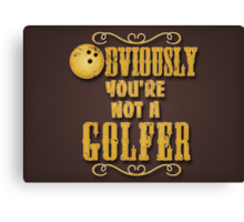 Obviously You're Not A Golfer Canvas Print