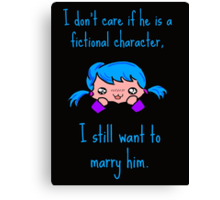 I don't care if he is a fictional character, i still want to marry him. Canvas Print